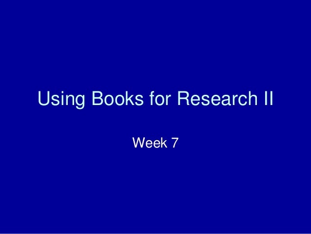Using Books for Research II Week 7