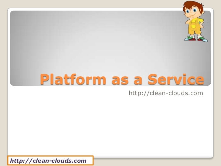 Platform as a Service                          http://clean-clouds.comhttp://clean-clouds.com