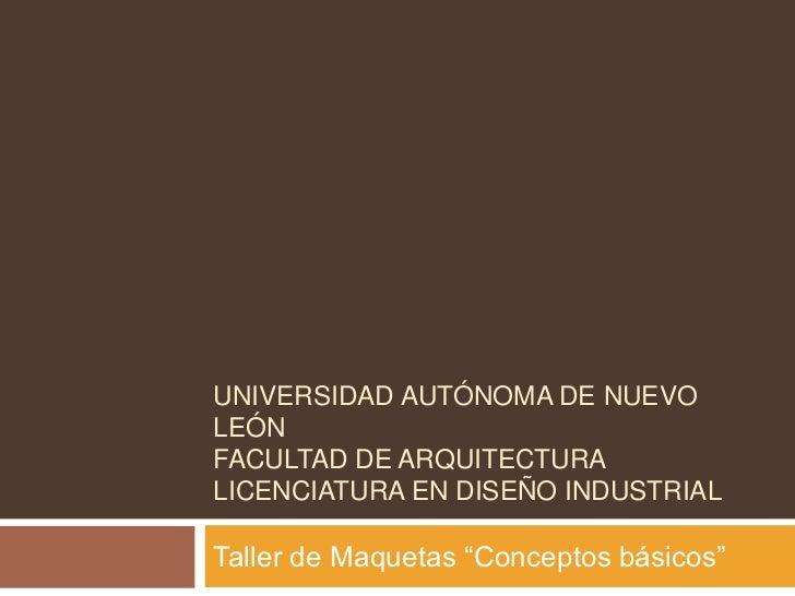 """UNIVERSIDAD AUTÓNOMA DE NUEVOLEÓNFACULTAD DE ARQUITECTURALICENCIATURA EN DISEÑO INDUSTRIALTaller de Maquetas """"Conceptos bá..."""