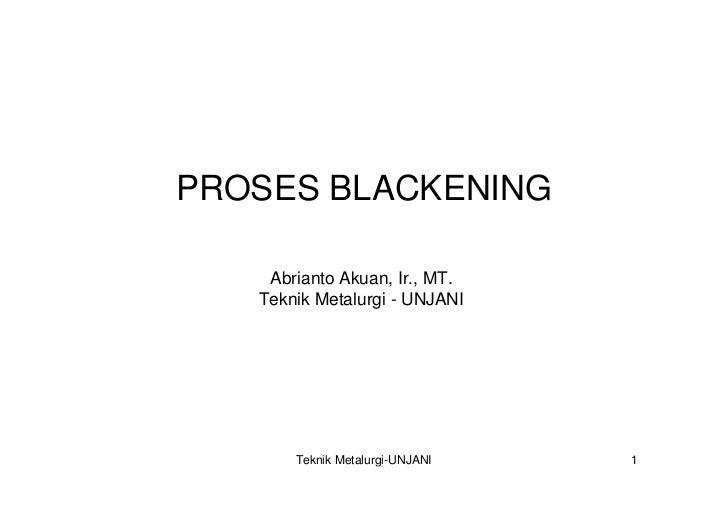 PROSES BLACKENING      Abrianto Akuan, Ir., MT.    Teknik Metalurgi - UNJANI            Teknik Metalurgi-UNJANI   1