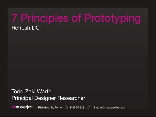 Philadelphia, PA // (215) 825-7423 // inquire@messagefirst.com 7 Principles of Prototyping Refresh DC Todd Zaki Warfel Pri...