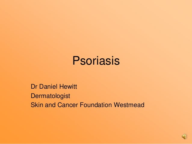 PsoriasisDr Daniel HewittDermatologistSkin and Cancer Foundation Westmead