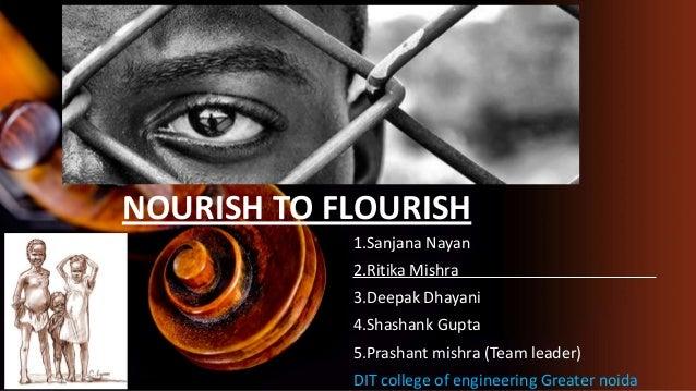 NOURISH TO FLOURISH 1.Sanjana Nayan 2.Ritika Mishra 3.Deepak Dhayani 4.Shashank Gupta 5.Prashant mishra (Team leader) DIT ...