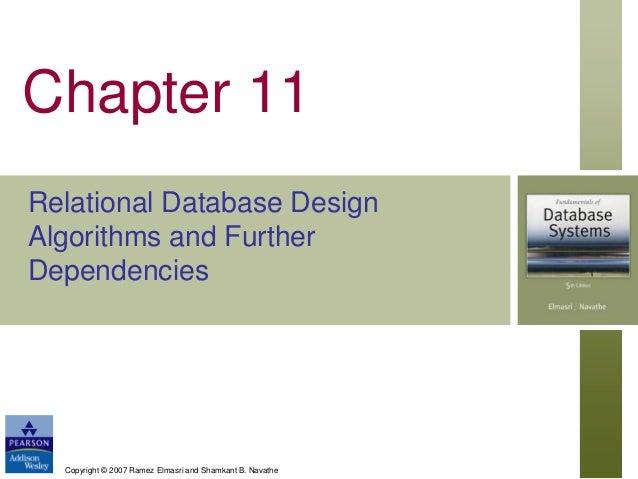 Chapter 11 Relational Database Design Algorithms and Further Dependencies  Copyright © 2007 Ramez Elmasri and Shamkant B. ...