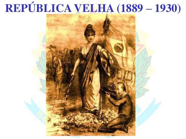 BRASIL REPÚBLICA (1889 – )REPÚBLICA VELHA (1889 – 1930)