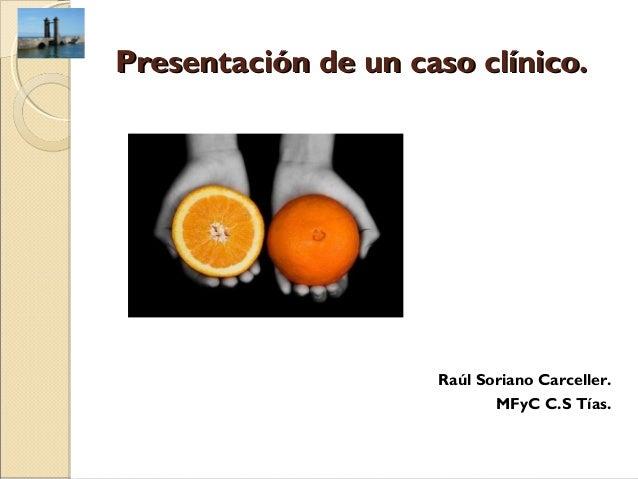 Presentación de un caso clínico.                     Raúl Soriano Carceller.                            MFyC C.S Tías.