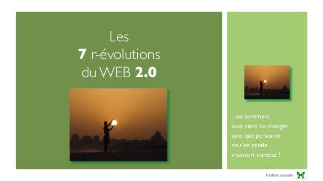 Les 7 r-évolutions du WEB 2.0 ...ou comment tout vient de changer sans que personne ne s'en rende vraiment compte ! frédér...