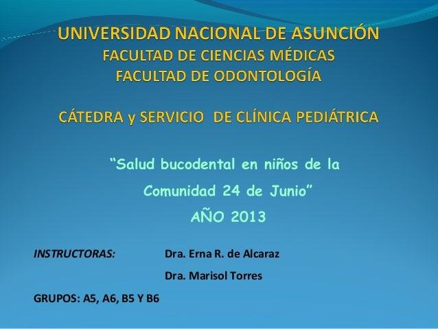 """""""Salud bucodental en niños de la Comunidad 24 de Junio"""" AÑO 2013 INSTRUCTORAS:  Dra. Erna R. de Alcaraz Dra. Marisol Torre..."""