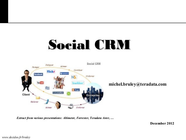 Social CRM michel.bruley@teradata.com  Extract from various presentations: Altimeter, Forrester, Teradata Aster, …  Decemb...