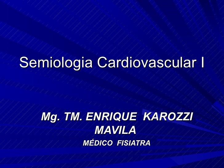 Semiologia Cardiovascular I   Mg. TM. ENRIQUE KAROZZI            MAVILA         MÉDICO FISIATRA