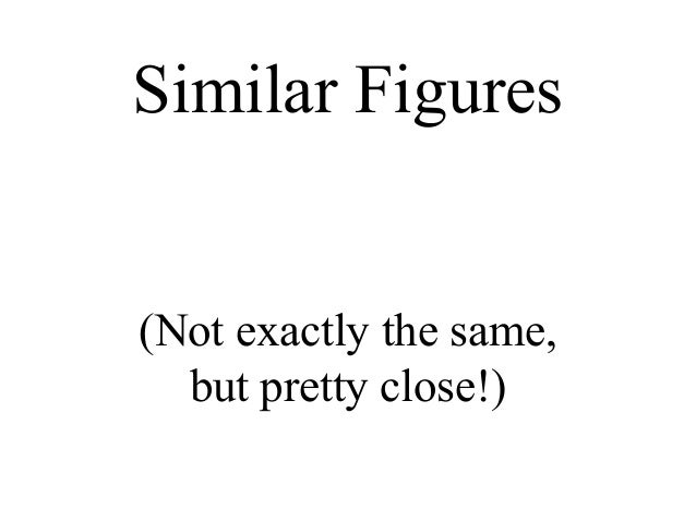 Similar Figures(Not exactly the same,  but pretty close!)