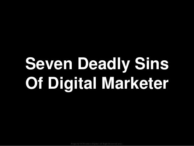 Seven Deadly SinsOf Digital Marketer      Property Of Frontiers Digital. All Right Reserved 2011