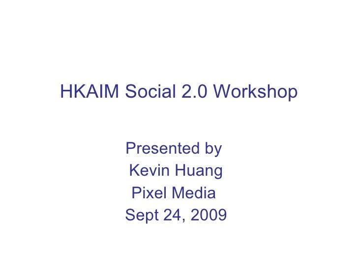 HKAIM Social 2.0 Workshop Presented by  Kevin Huang Pixel Media  Sept 24, 2009