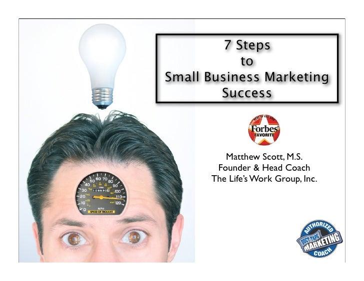 7 Steps             to Small Business Marketing         Success             Matthew Scott, M.S.        Founder & Head Coac...