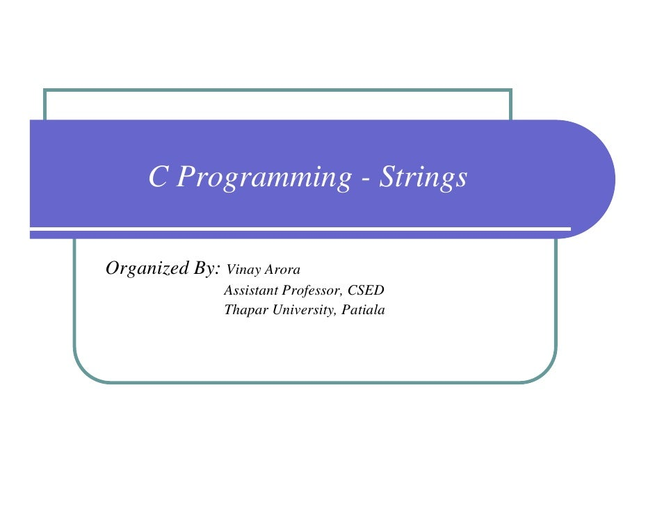C Programming - StringsOrganized By: Vinay Arora               Assistant Professor, CSED               Thapar University, ...
