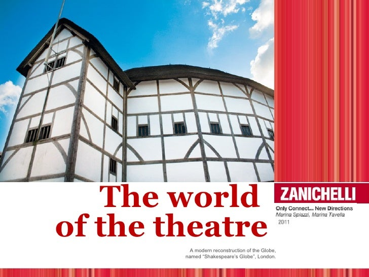"The worldof the theatre         A modern reconstruction of the Globe,        named ""Shakespeare's Globe"", London."
