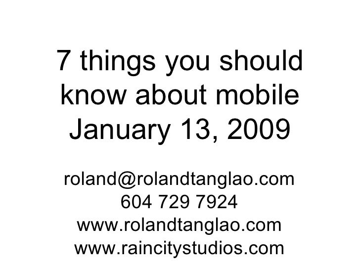 7 things you should know about mobile January 13, 2009 [email_address] 604 729 7924 www.rolandtanglao.com www.raincitystud...