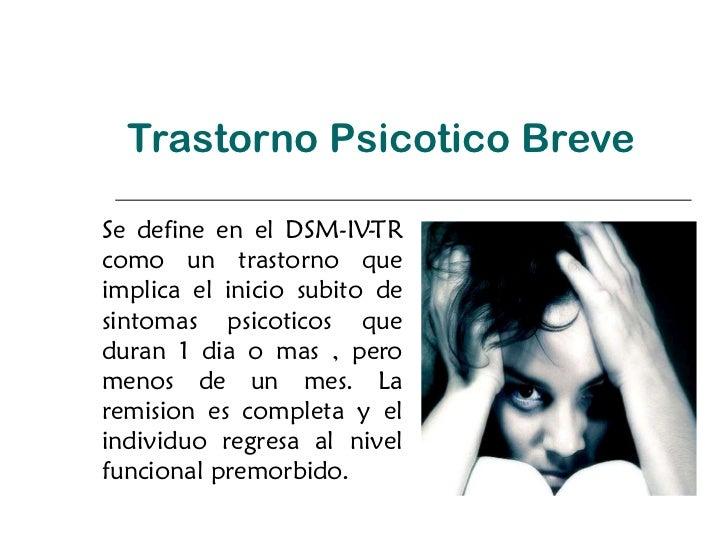 Trastorno Psicotico Breve Se define en el DSM-IV-TR como un trastorno que implica el inicio subito de sintomas psicoticos ...