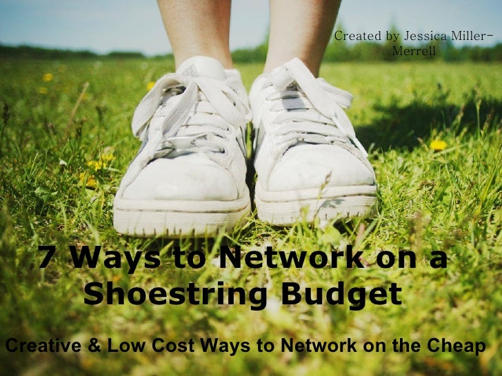 7 Ways to Network on a Shoestring Budget Creative & Low Cost Ways to Network on the Cheap Created by Jessica Miller-Merrell