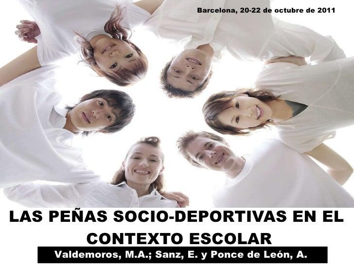 LAS PEÑAS SOCIO-DEPORTIVAS EN EL  CONTEXTO ESCOLAR Valdemoros, M.A.; Sanz, E. y Ponce de León, A.  Barcelona, 20-22 de oct...