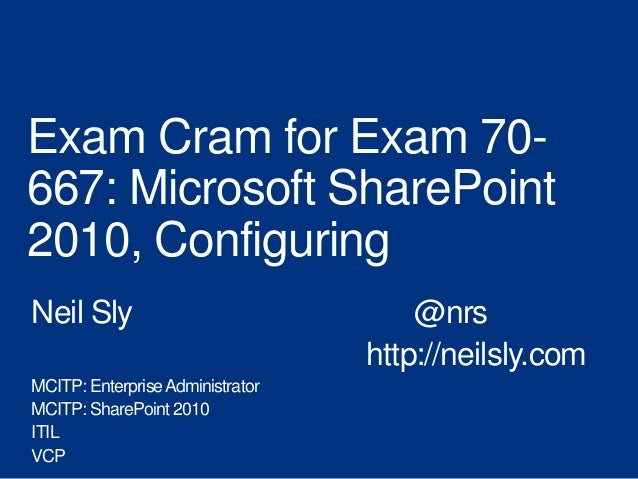 Exam Cram for Exam 70-667: Microsoft SharePoint2010, ConfiguringNeil Sly                              @nrs                ...