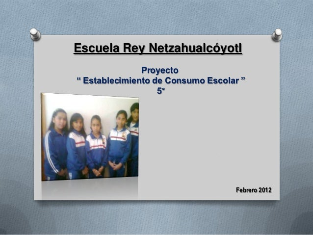"""Escuela Rey Netzahualcóyotl               Proyecto"""" Establecimiento de Consumo Escolar """"                   5°             ..."""