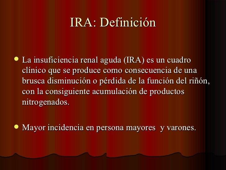 IRA: Definición <ul><li>La insuficiencia renal aguda (IRA) es un cuadro clínico que se produce como consecuencia de una br...