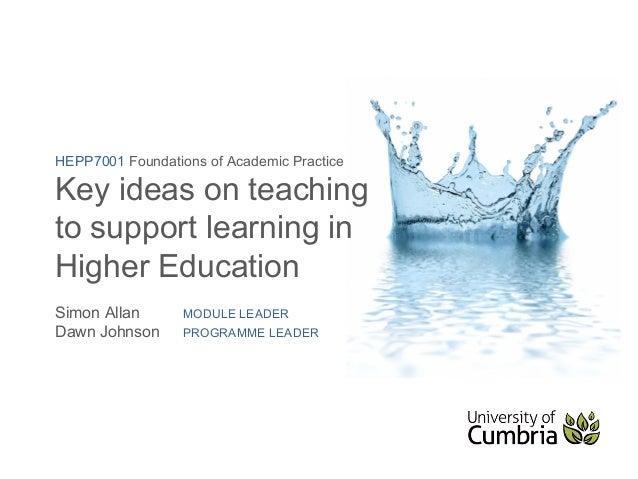 HEPP7001 Foundations of Academic PracticeKey ideas on teachingto support learning inHigher EducationSimon Allan       MODU...