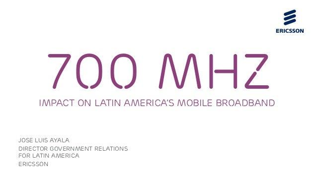 Jose luis ayala Director government relations for latin america Ericsson 700 MHZimpact on Latin America's Mobile Broadband