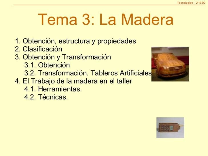 Tema 3: La Madera <ul><li>1. Obtención, estructura y propiedades </li></ul><ul><li>2. Clasificación </li></ul><ul><li>3. O...