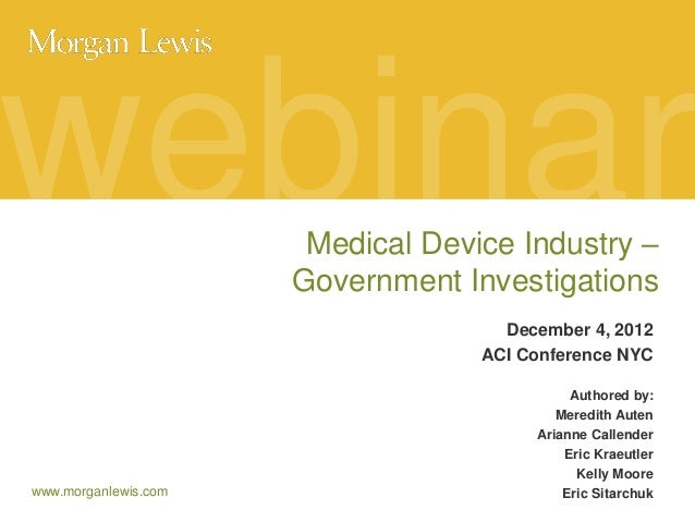 webinar Medical Device Industry – Government Investigations December 4, 2012 ACI Conference NYC  www.morganlewis.com  Auth...