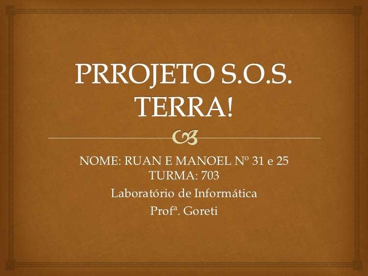 PRROJETO S.O.S. TERRA! <br />NOME: RUAN E MANOEL Nº 31 e 25  TURMA: 703<br />Laboratório de Informática<br />Profª. Goreti...
