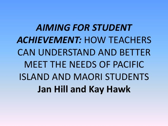 AIMING FOR STUDENT ACHIEVEMENT: HOW TEACHERS CAN UNDERSTAND AND BETTER MEET THE NEEDS OF PACIFIC ISLAND AND MAORI STUDENTS...