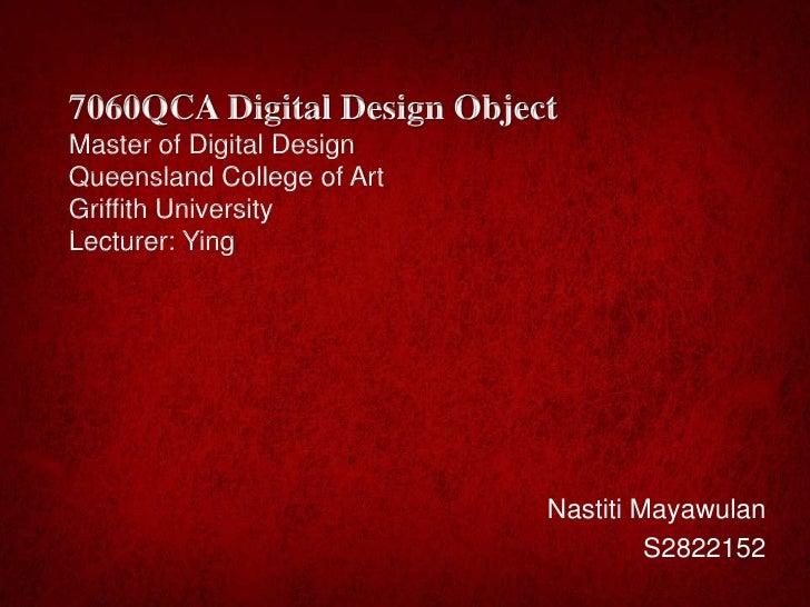 7060QCA Digital Design ObjectMaster of Digital DesignQueensland College of ArtGriffith UniversityLecturer: Ying           ...