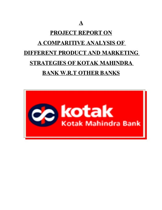 A       PROJECT REPORT ON   A COMPARITIVE ANALYSIS OFDIFFERENT PRODUCT AND MARKETING STRATEGIES OF KOTAK MAHINDRA    BANK ...
