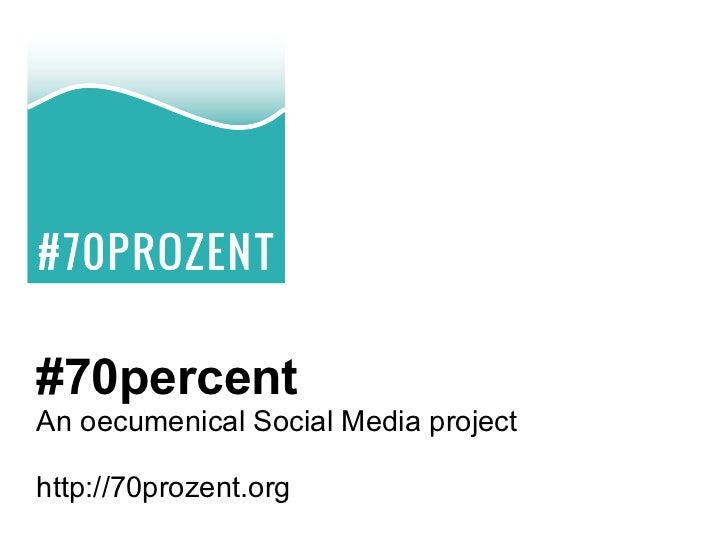 #70percentAn oecumenical Social Media projecthttp://70prozent.org