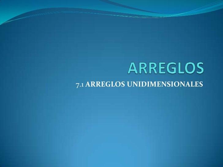 ARREGLOS<br />7.1 ARREGLOS UNIDIMENSIONALES<br />