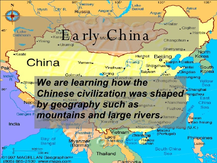 Early China We are learning how the Chinese civilization was shaped by geography such as mountains and large rivers.