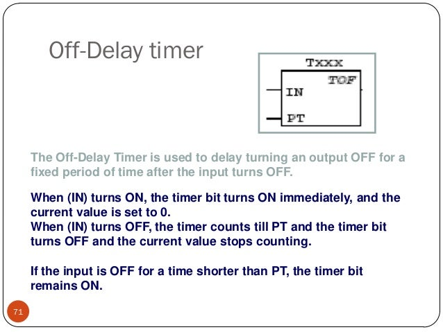 Off-Delay timer  The Off-Delay Timer is used to delay turning an output OFF for a fixed period of time after the input tur...