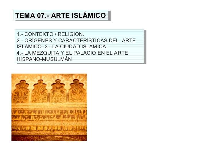 TEMA 07.- ARTE ISLÁMICO 1.- CONTEXTO / RELIGION. 2.- ORÍGENES Y CARACTERÍSTICAS DEL  ARTE ISLÁMICO. 3.- LA CIUDAD ISLÁMICA...