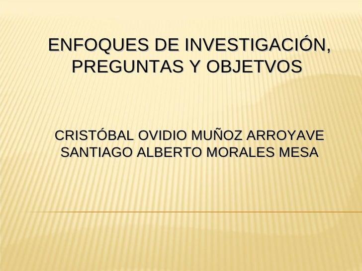 ENFOQUES DE INVESTIGACIÓN, PREGUNTAS Y OBJETVOS  CRISTÓBAL OVIDIO MUÑOZ ARROYAVE SANTIAGO ALBERTO MORALES MESA
