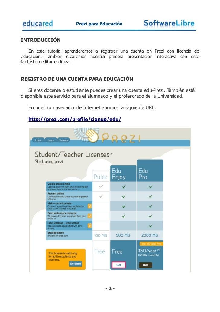 Prezi para EducaciónINTRODUCCIÓN    En este tutorial aprenderemos a registrar una cuenta en Prezi con licencia deeducación...
