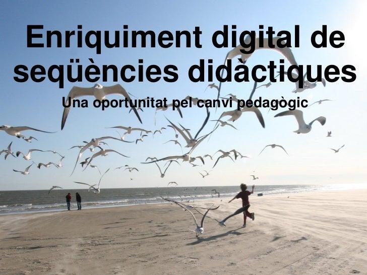 Enriquiment digital deseqüències didàctiques        Una oportunitat pel canvi pedagògicRaúl del CastilloAntoni Alberich