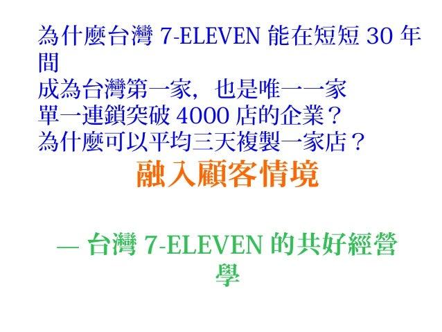 融入顧客情境 — 台灣 7-ELEVEN 的共好經營 學 為什麼台灣 7-ELEVEN 能在短短 30 年 間 成為台灣第一家,也是唯一一家 單一連鎖突破 4000 店的企業? 為什麼可以平均三天複製一家店?