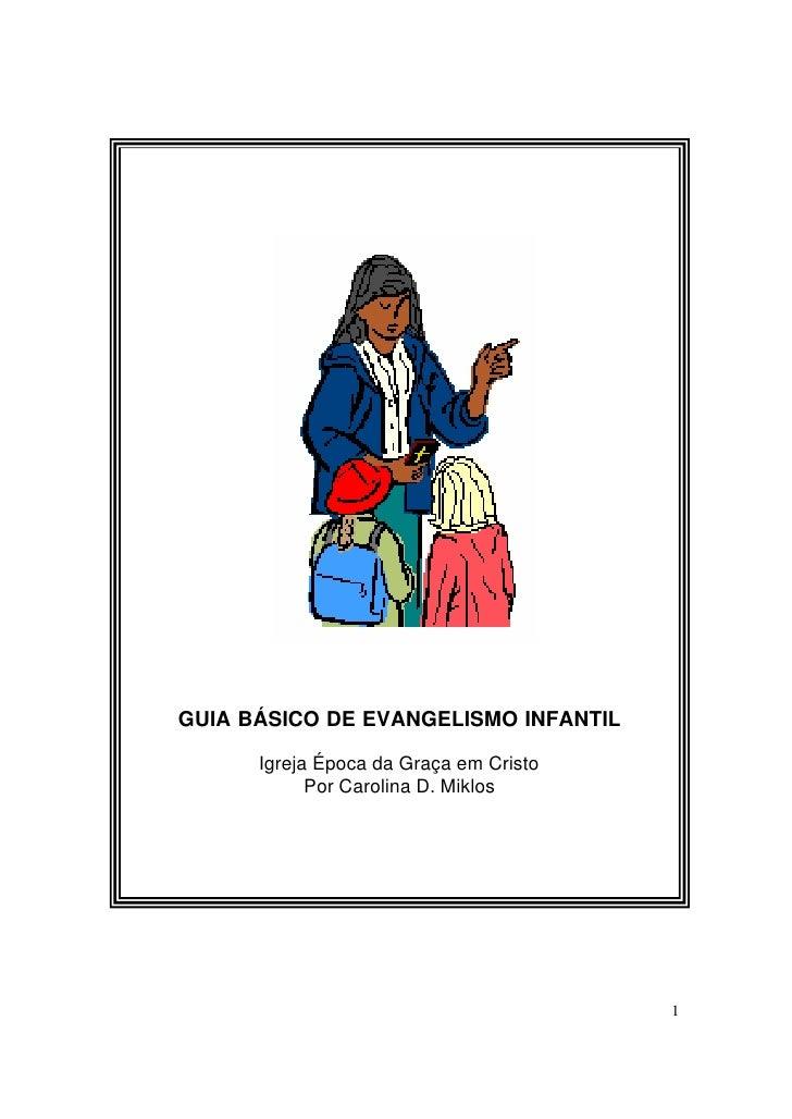 GUIA BÁSICO DE EVANGELISMO INFANTIL      Igreja Época da Graça em Cristo            Por Carolina D. Miklos                ...