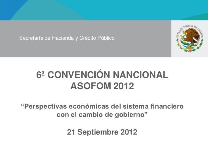 """Secretaría de Hacienda y Crédito Público       6ª CONVENCIÓN NANCIONAL             ASOFOM 2012""""Perspectivas económicas del..."""