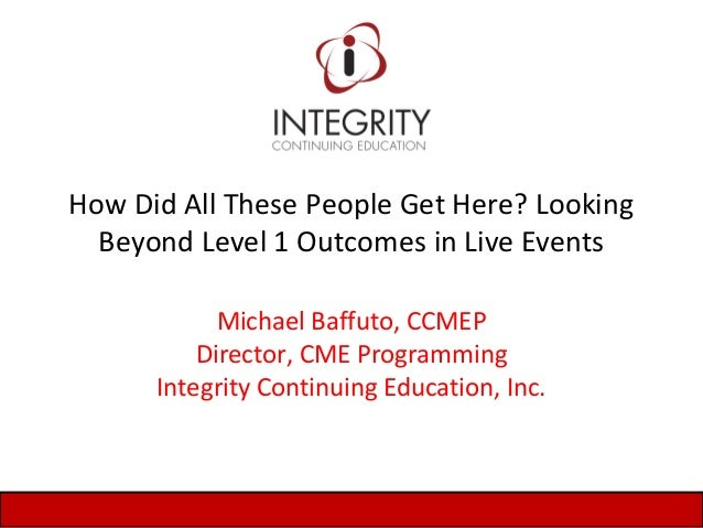 How Did All These People Get Here? Looking Beyond Level 1 Outcomes in Live Events Michael Baffuto, CCMEP Director, CME Pro...