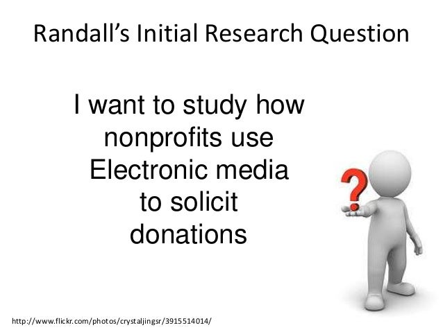 Randall's Initial Research Question  I want to study how nonprofits use Electronic media to solicit donations  http://www....