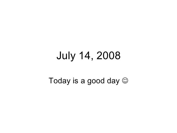 July 14, 2008 Today is a good day  