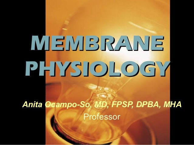 MEMBRANEMEMBRANE PHYSIOLOGYPHYSIOLOGY Anita Ocampo-So, MD, FPSP, DPBA, MHA Professor